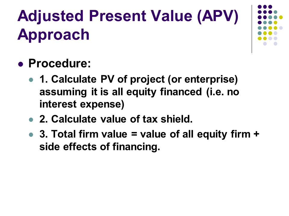 Adjusted Present Value (APV) Approach Procedure: 1. Calculate PV of project (or enterprise) assuming it is all equity financed (i.e. no interest expen