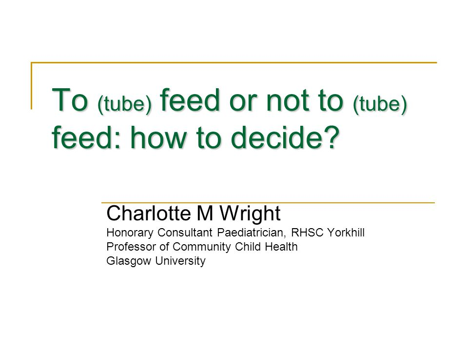 Yorkhill Feeding Clinic Psychologist, Dietetician, Paediatrician Set up in 2002 to:  Wean children 'stuck' on tube feeding  Work with weight faltering children at risk of tube feeding  Assess need for tube feeding where there is doubt Assessment  Review full medical, dietary and behavioural history  Detailed growth and body composition assessment  Video'd meals  Dietary assessment