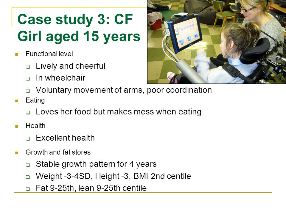 Case study 3: CF Girl aged 15 years Functional level  Lively and cheerful  In wheelchair  Voluntary movement of arms, poor coordination Eating  Loves her food but makes mess when eating Health  Excellent health Growth and fat stores  Stable growth pattern for 4 years  Weight -3-4SD, Height -3, BMI 2nd centile  Fat 9-25th, lean 9-25th centile