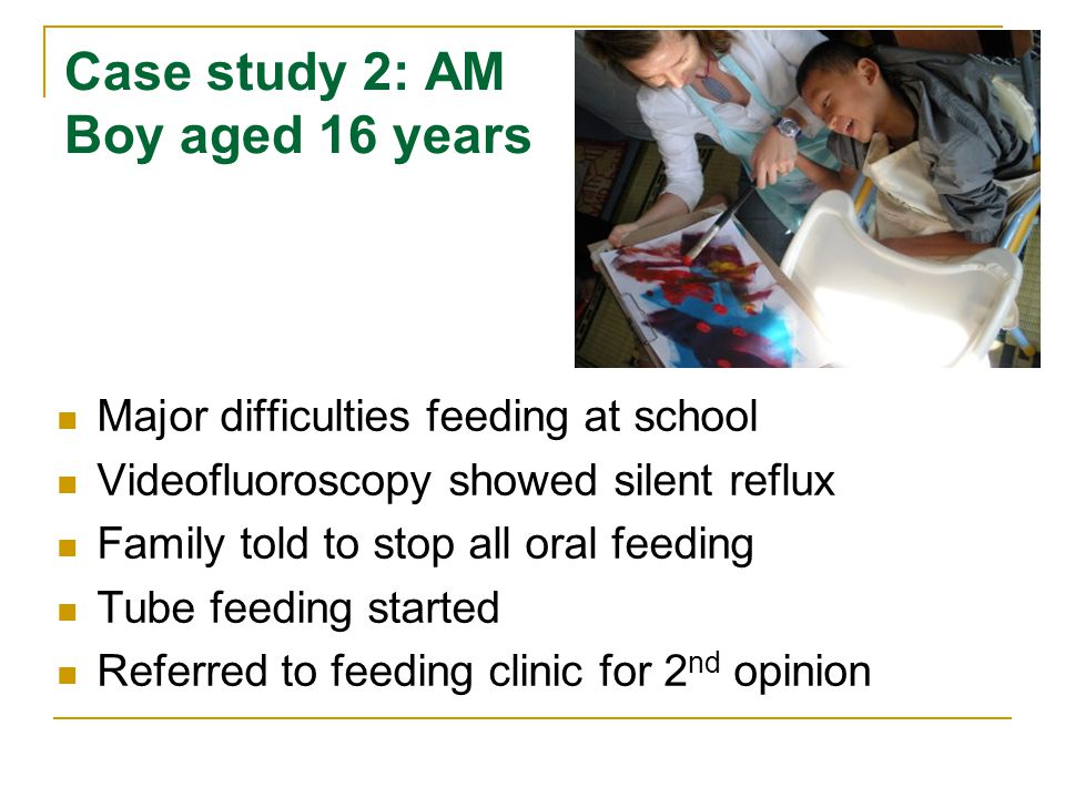 Case study 2: AM Boy aged 16 years Major difficulties feeding at school Videofluoroscopy showed silent reflux Family told to stop all oral feeding Tube feeding started Referred to feeding clinic for 2 nd opinion