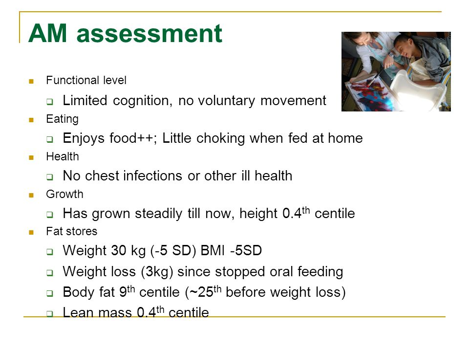AM assessment Functional level  Limited cognition, no voluntary movement Eating  Enjoys food++; Little choking when fed at home Health  No chest infections or other ill health Growth  Has grown steadily till now, height 0.4 th centile Fat stores  Weight 30 kg (-5 SD) BMI -5SD  Weight loss (3kg) since stopped oral feeding  Body fat 9 th centile (~25 th before weight loss)  Lean mass 0.4 th centile