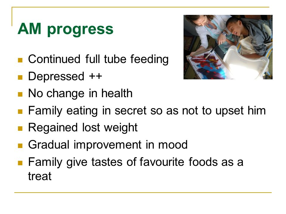 AM progress Continued full tube feeding Depressed ++ No change in health Family eating in secret so as not to upset him Regained lost weight Gradual improvement in mood Family give tastes of favourite foods as a treat