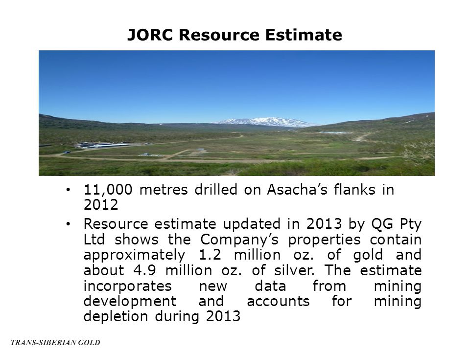 JORC Resource Estimate 11,000 metres drilled on Asacha's flanks in 2012 Resource estimate updated in 2013 by QG Pty Ltd shows the Company's properties contain approximately 1.2 million oz.