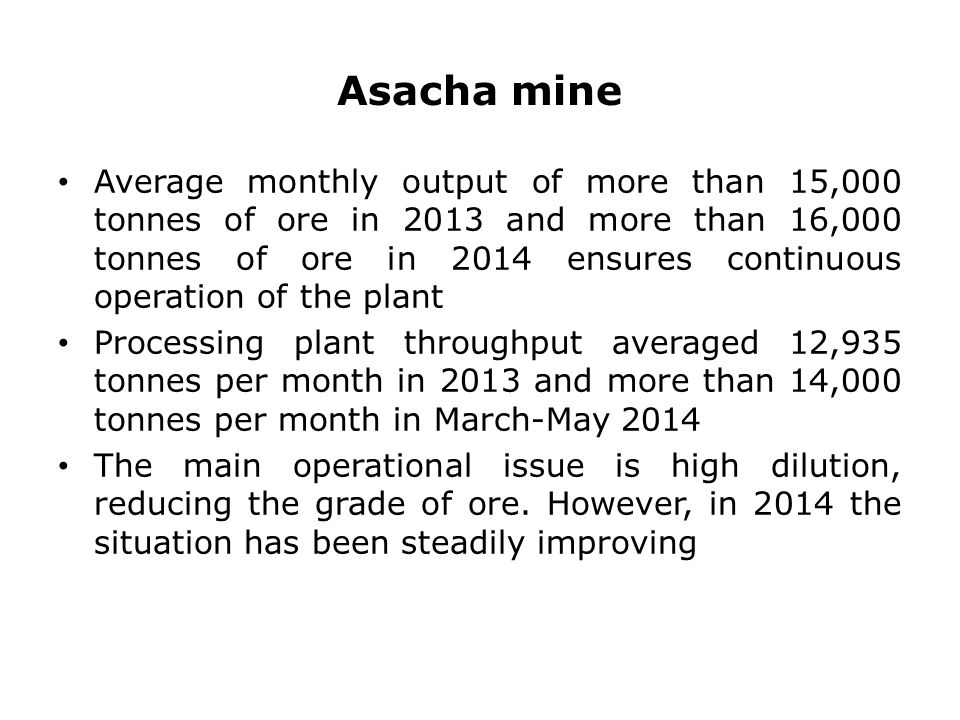 Asacha mine Average monthly output of more than 15,000 tonnes of ore in 2013 and more than 16,000 tonnes of ore in 2014 ensures continuous operation of the plant Processing plant throughput averaged 12,935 tonnes per month in 2013 and more than 14,000 tonnes per month in March-May 2014 The main operational issue is high dilution, reducing the grade of ore.