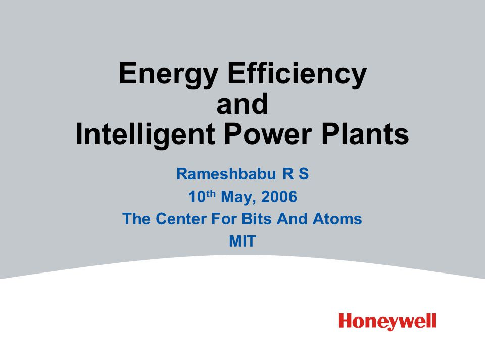 Energy Efficiency and Intelligent Power Plants Rameshbabu R S 10 th May, 2006 The Center For Bits And Atoms MIT