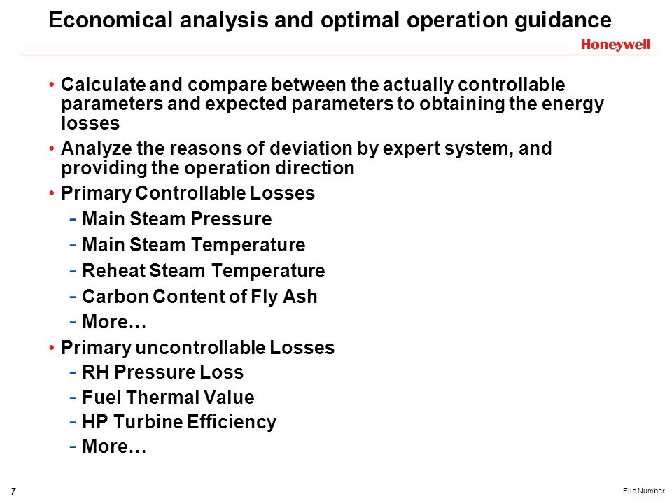 7 File Number Economical analysis and optimal operation guidance Calculate and compare between the actually controllable parameters and expected parameters to obtaining the energy losses Analyze the reasons of deviation by expert system, and providing the operation direction Primary Controllable Losses - Main Steam Pressure - Main Steam Temperature - Reheat Steam Temperature - Carbon Content of Fly Ash - More… Primary uncontrollable Losses - RH Pressure Loss - Fuel Thermal Value - HP Turbine Efficiency - More…