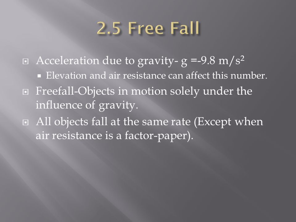  Acceleration due to gravity- g =-9.8 m/s 2  Elevation and air resistance can affect this number.  Freefall-Objects in motion solely under the infl