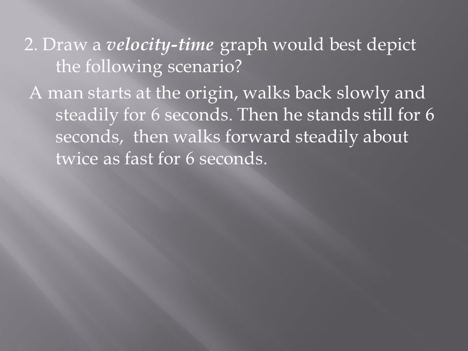 2.Draw a velocity-time graph would best depict the following scenario.