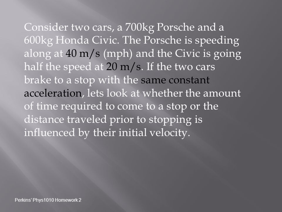 Consider two cars, a 700kg Porsche and a 600kg Honda Civic. The Porsche is speeding along at 40 m/s (mph) and the Civic is going half the speed at 20