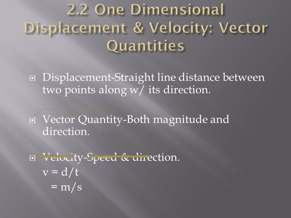  Displacement-Straight line distance between two points along w/ its direction.