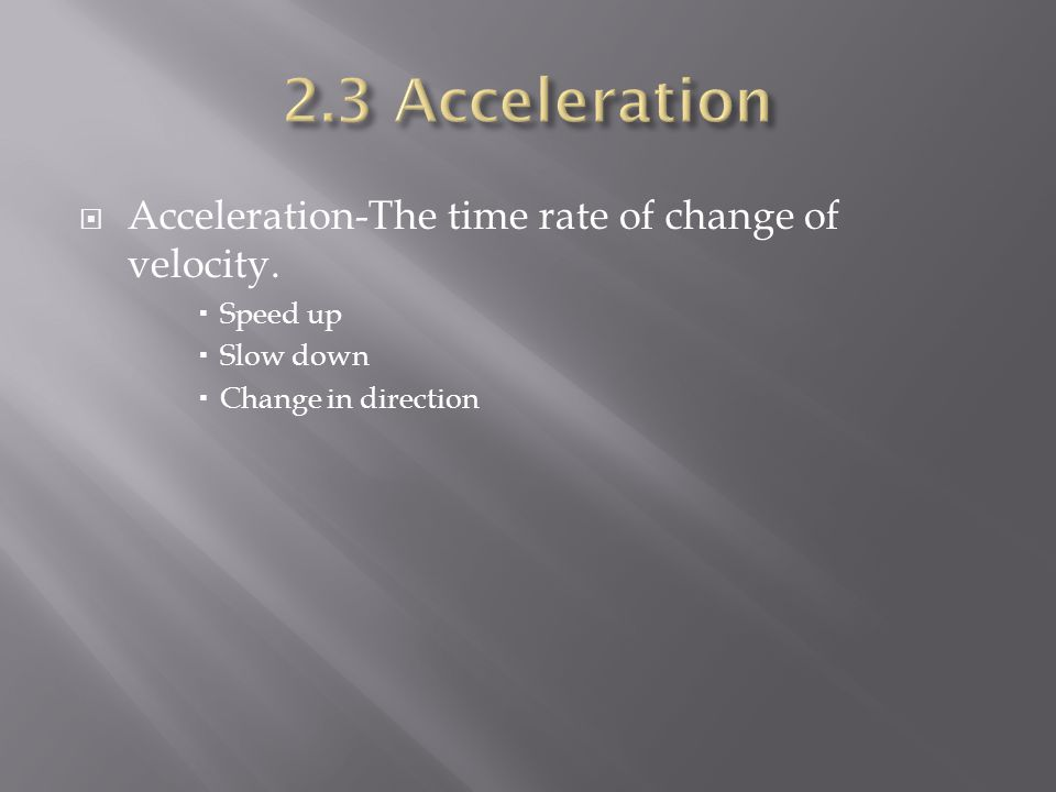  Acceleration-The time rate of change of velocity.  Speed up  Slow down  Change in direction