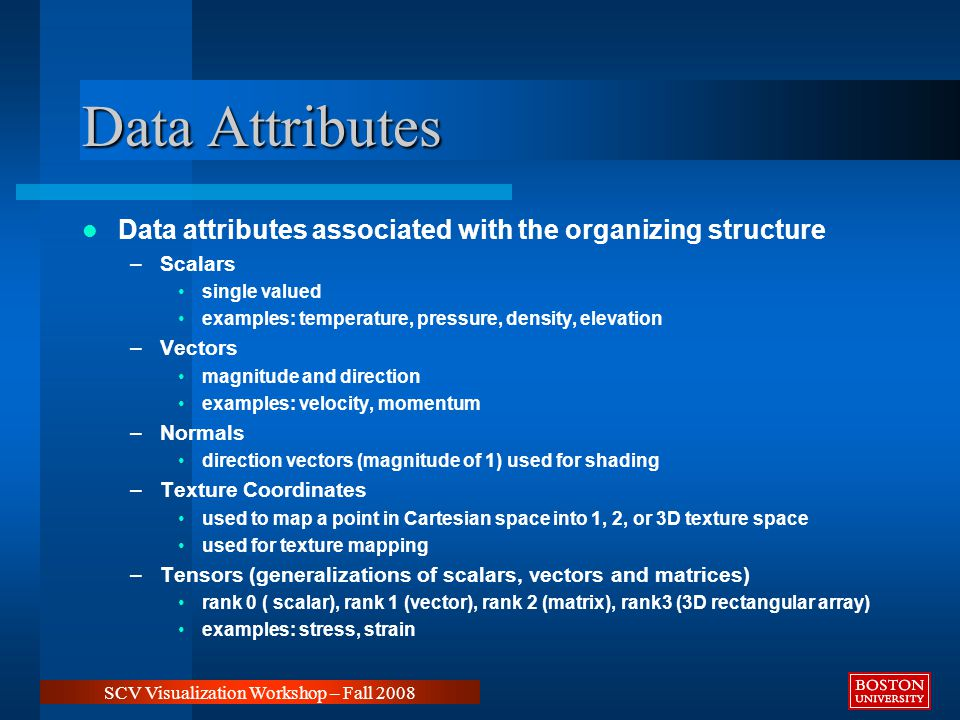 Data Attributes Data attributes associated with the organizing structure –Scalars single valued examples: temperature, pressure, density, elevation –Vectors magnitude and direction examples: velocity, momentum –Normals direction vectors (magnitude of 1) used for shading –Texture Coordinates used to map a point in Cartesian space into 1, 2, or 3D texture space used for texture mapping –Tensors (generalizations of scalars, vectors and matrices) rank 0 ( scalar), rank 1 (vector), rank 2 (matrix), rank3 (3D rectangular array) examples: stress, strain SCV Visualization Workshop – Fall 2008
