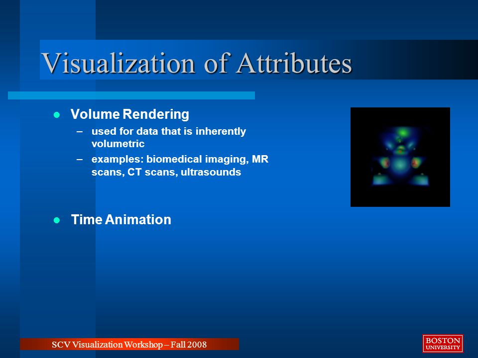 Visualization of Attributes Volume Rendering –used for data that is inherently volumetric –examples: biomedical imaging, MR scans, CT scans, ultrasounds Time Animation SCV Visualization Workshop – Fall 2008