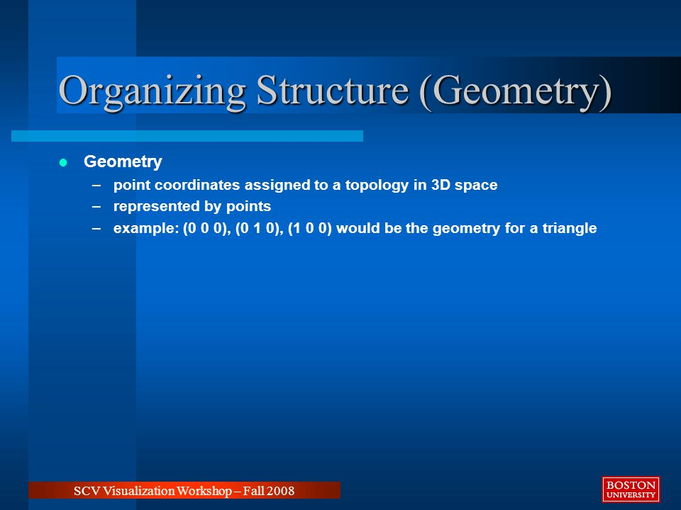 Organizing Structure (Geometry) Geometry –point coordinates assigned to a topology in 3D space –represented by points –example: (0 0 0), (0 1 0), (1 0 0) would be the geometry for a triangle SCV Visualization Workshop – Fall 2008