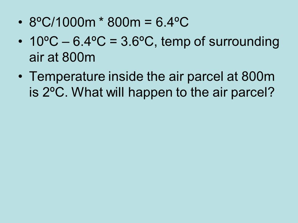 8ºC/1000m * 800m = 6.4ºC 10ºC – 6.4ºC = 3.6ºC, temp of surrounding air at 800m Temperature inside the air parcel at 800m is 2ºC.