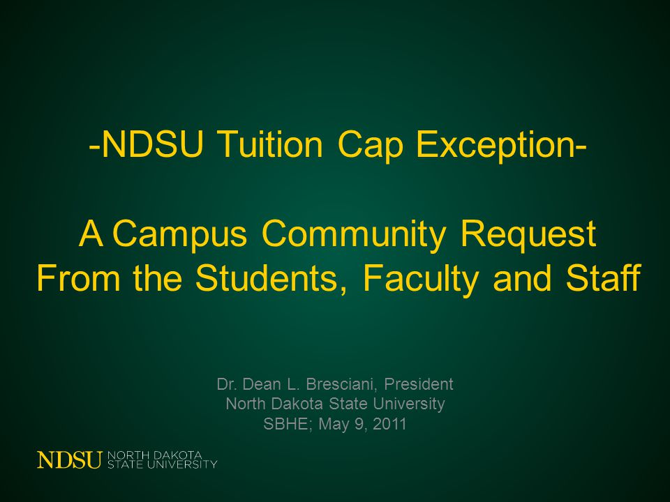 -NDSU Tuition Cap Exception- A Campus Community Request From the Students, Faculty and Staff Dr. Dean L. Bresciani, President North Dakota State Unive