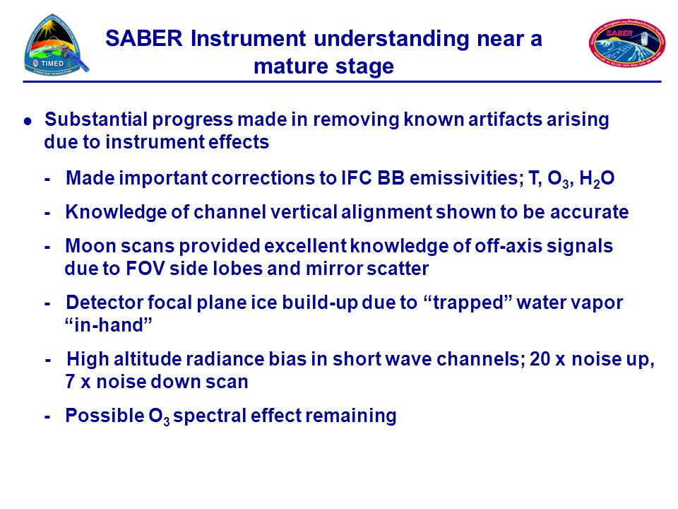 SABER Instrument understanding near a mature stage Substantial progress made in removing known artifacts arising due to instrument effects - Made important corrections to IFC BB emissivities; T, O 3, H 2 O - Knowledge of channel vertical alignment shown to be accurate -Moon scans provided excellent knowledge of off-axis signals due to FOV side lobes and mirror scatter - Detector focal plane ice build-up due to trapped water vapor in-hand - High altitude radiance bias in short wave channels; 20 x noise up, 7 x noise down scan - Possible O 3 spectral effect remaining