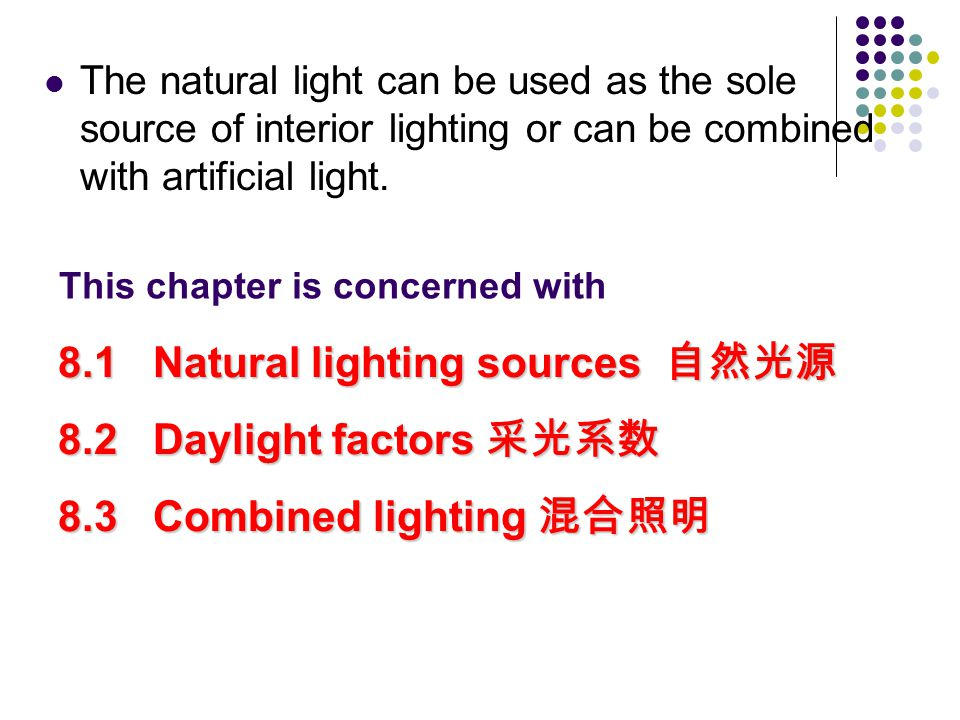 This chapter is concerned with 8.1 Natural lighting sources 自然光源 8.2 Daylight factors 采光系数 8.3 Combined lighting 混合照明 The natural light can be used as the sole source of interior lighting or can be combined with artificial light.