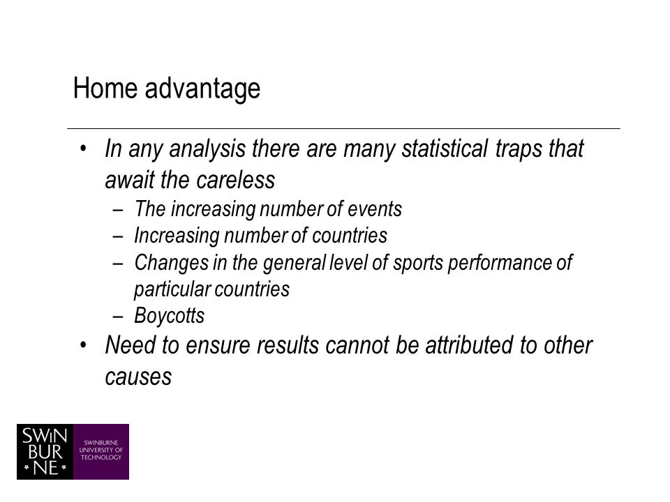 Home advantage In any analysis there are many statistical traps that await the careless – The increasing number of events – Increasing number of countries – Changes in the general level of sports performance of particular countries – Boycotts Need to ensure results cannot be attributed to other causes