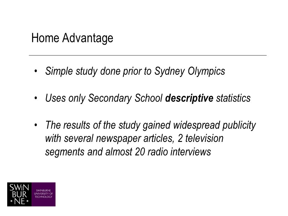 Home Advantage Simple study done prior to Sydney Olympics Uses only Secondary School descriptive statistics The results of the study gained widespread publicity with several newspaper articles, 2 television segments and almost 20 radio interviews