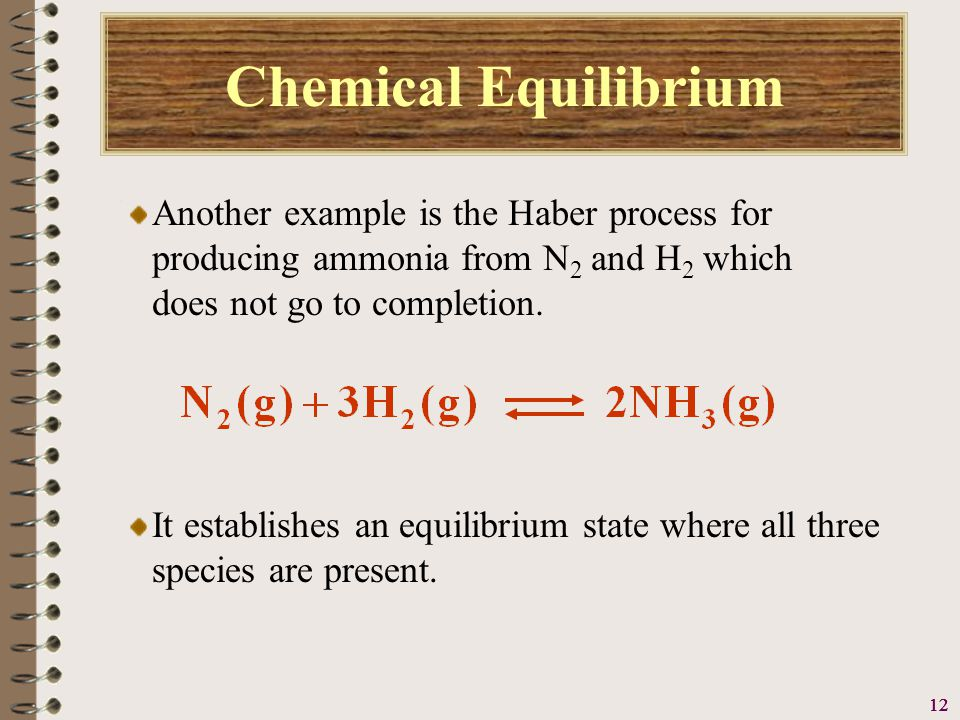 13 Chemical Equilibrium Another example is the Haber process for producing ammonia from N 2 and H 2 which does not go to completion.