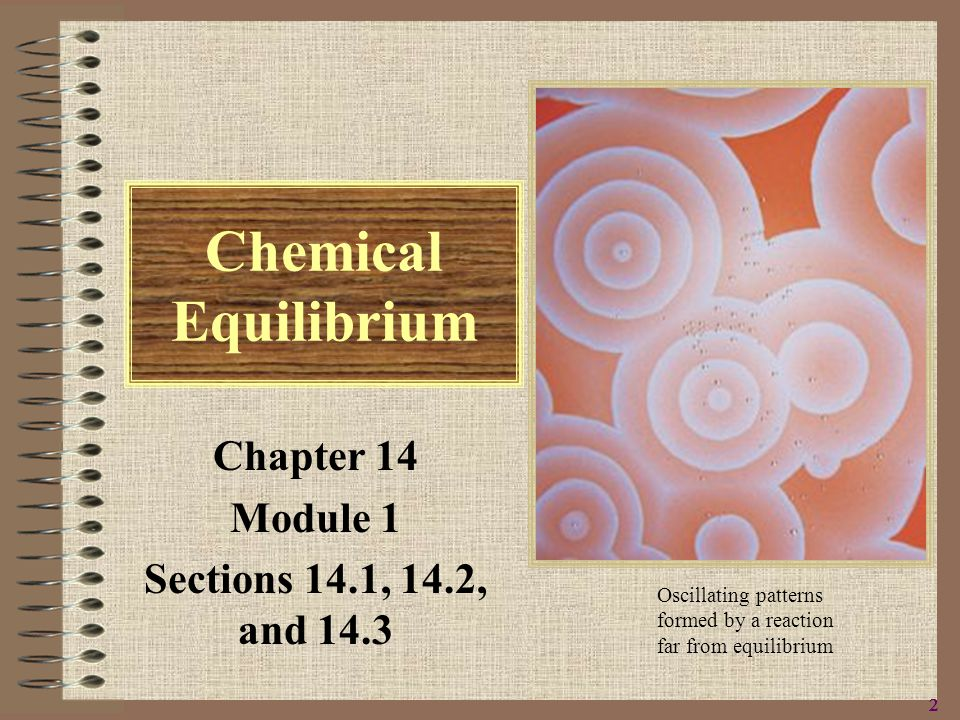 2222 Chemical Equilibrium Chapter 14 Module 1 Sections 14.1, 14.2, and 14.3 Oscillating patterns formed by a reaction far from equilibrium