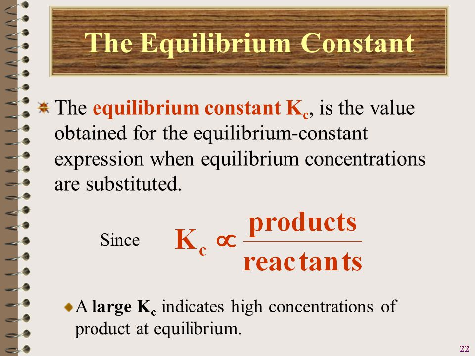 23 The Equilibrium Constant The equilibrium constant K c, is the value obtained for the equilibrium-constant expression when equilibrium concentrations are substituted.