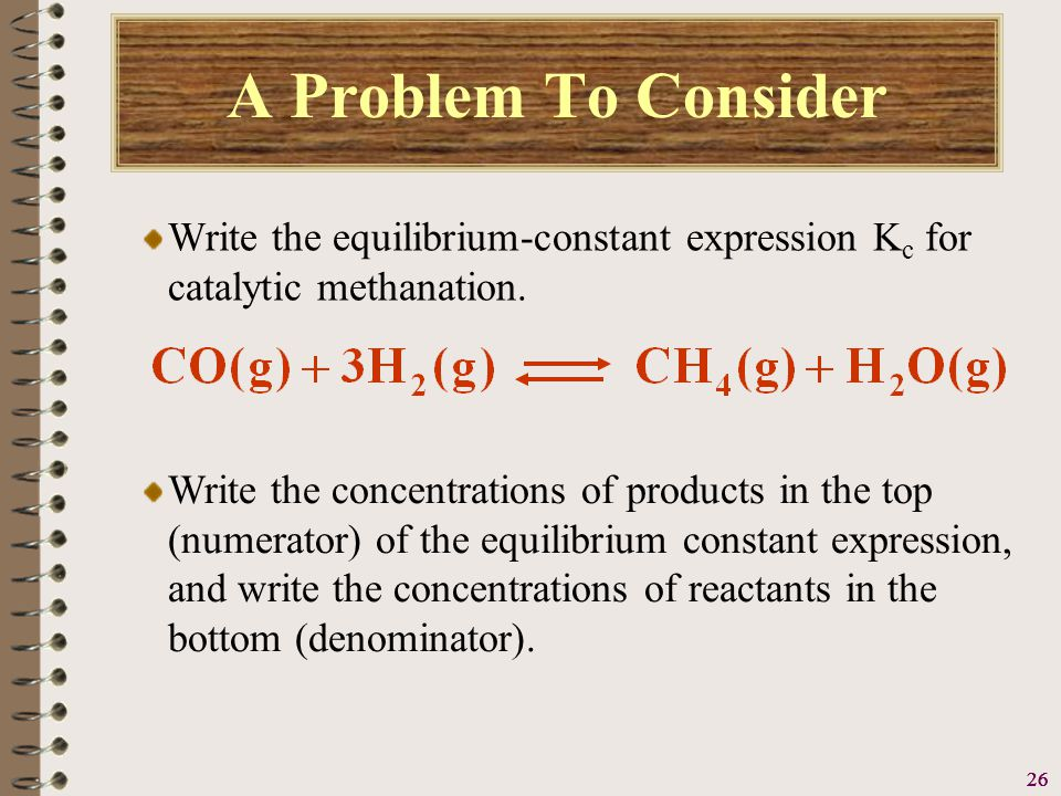 27 A Problem To Consider Write the equilibrium-constant expression K c for catalytic methanation.