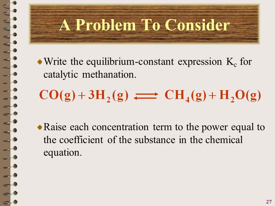 28 A Problem To Consider Write the equilibrium-constant expression K c for catalytic methanation.
