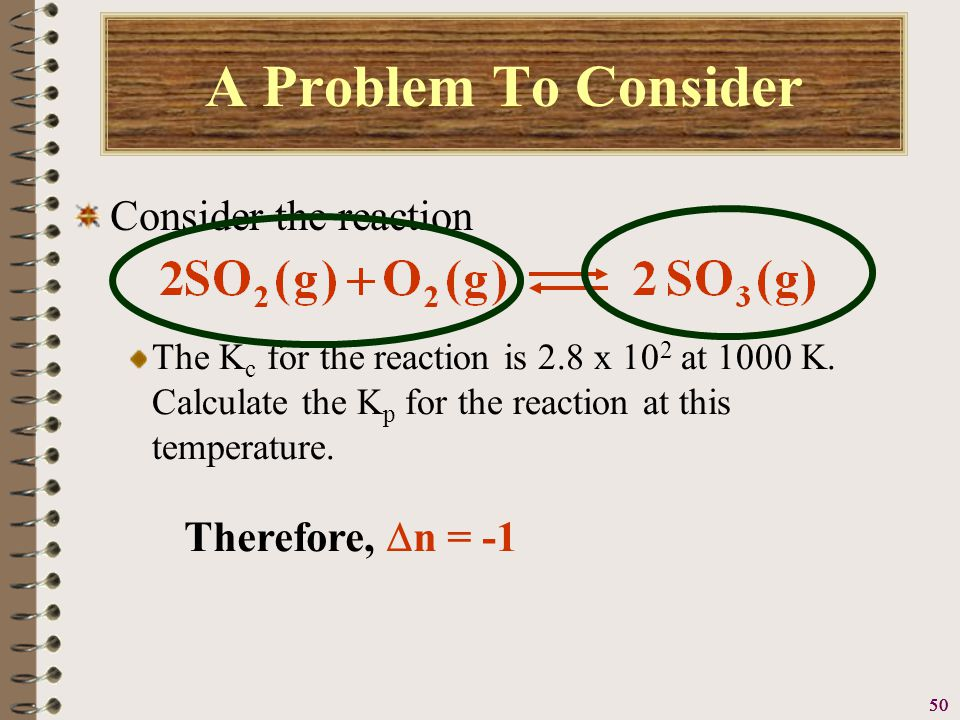 51 A Problem To Consider Consider the reaction Since and from the equation we see that  n = -1, we can simply substitute the given reaction temperature and the value of R (0.08206 L.