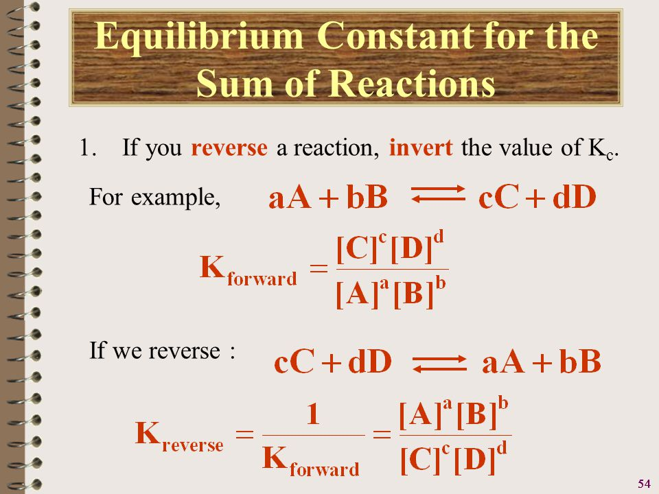 55 Equilibrium Constant for the Sum of Reactions 2.If you multiply each of the coefficients in an equation by the same factor (2, 3, …), raise the K c to the same power (2, 3, …).
