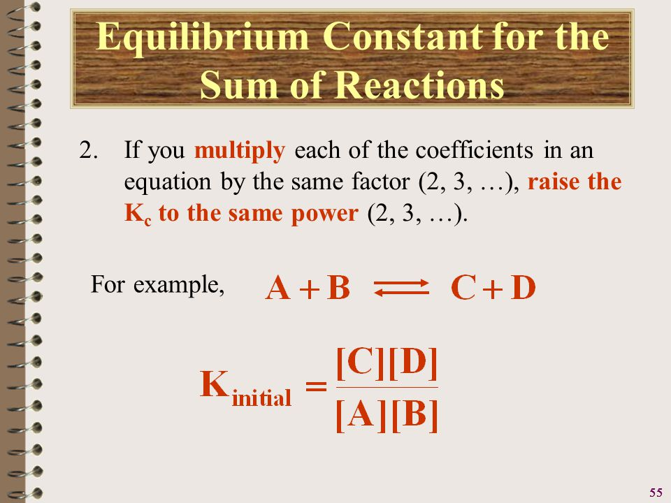 56 Equilibrium Constant for the Sum of Reactions 2.If you multiply each of the coefficients in an equation by the same factor (2, 3, …), raise the K c to the same power (2, 3, …).