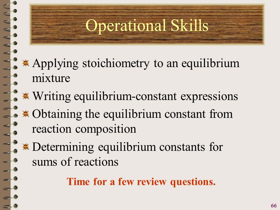 66 Operational Skills Applying stoichiometry to an equilibrium mixture Writing equilibrium-constant expressions Obtaining the equilibrium constant from reaction composition Determining equilibrium constants for sums of reactions Time for a few review questions.
