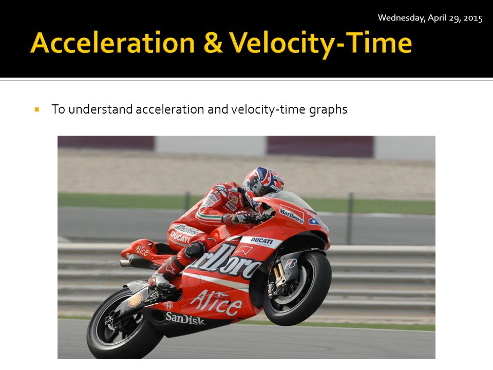  To understand acceleration and velocity-time graphs Wednesday, April 29, 2015