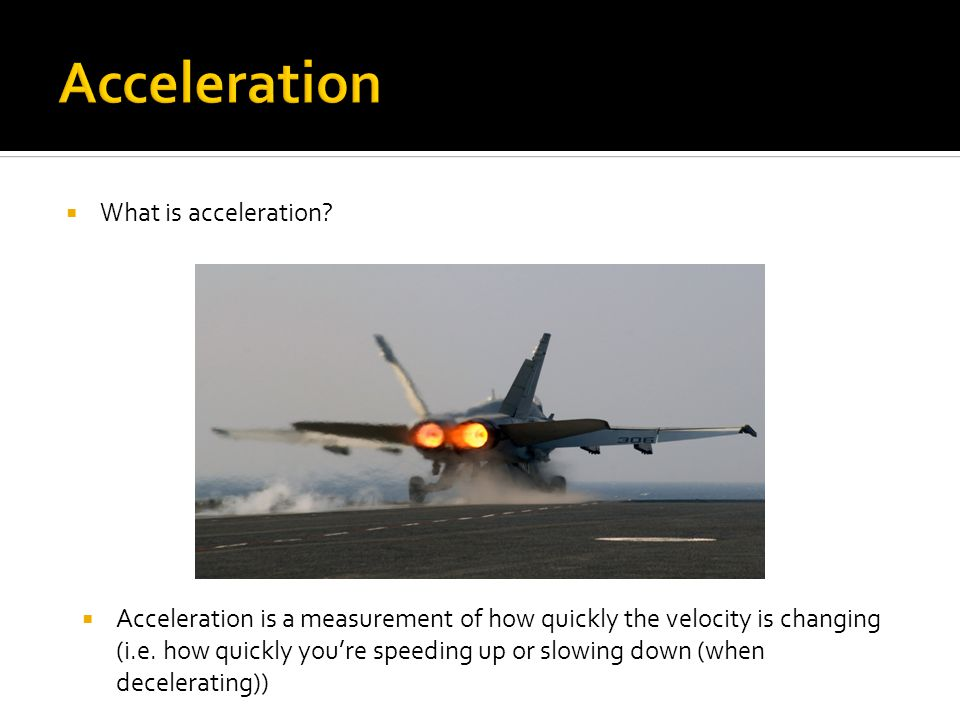  What is acceleration?  Acceleration is a measurement of how quickly the velocity is changing (i.e. how quickly you're speeding up or slowing down (