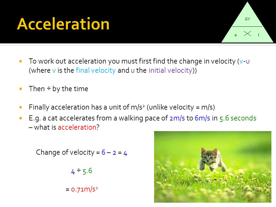  To work out acceleration you must first find the change in velocity (v-u (where v is the final velocity and u the initial velocity))  Then ÷ by the