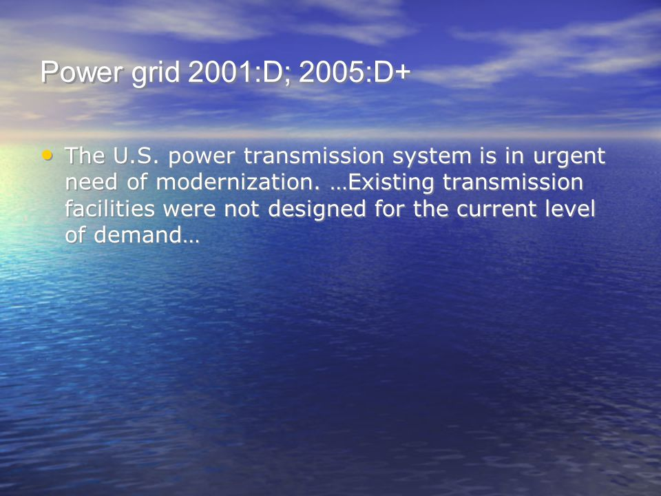 Power grid 2001:D; 2005:D+ The U.S. power transmission system is in urgent need of modernization. …Existing transmission facilities were not designed
