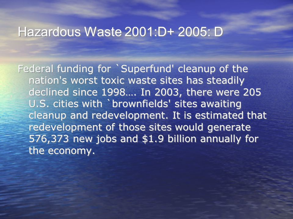 Hazardous Waste 2001:D+ 2005: D Federal funding for `Superfund' cleanup of the nation's worst toxic waste sites has steadily declined since 1998…. In