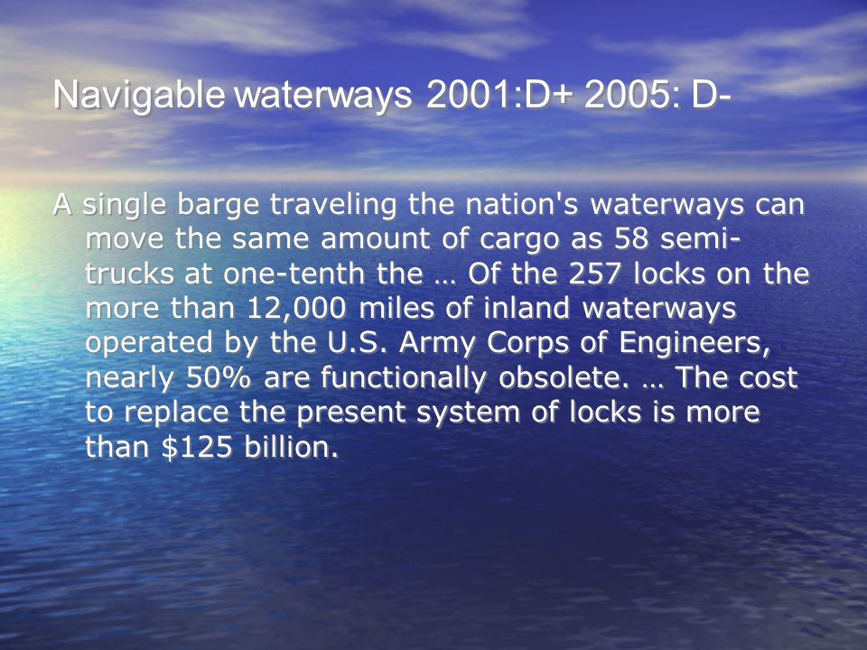 Navigable waterways 2001:D+ 2005: D- A single barge traveling the nation's waterways can move the same amount of cargo as 58 semi- trucks at one-tenth