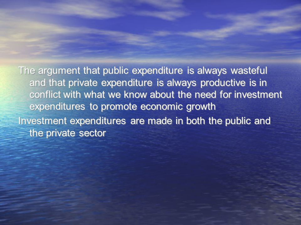 The argument that public expenditure is always wasteful and that private expenditure is always productive is in conflict with what we know about the n