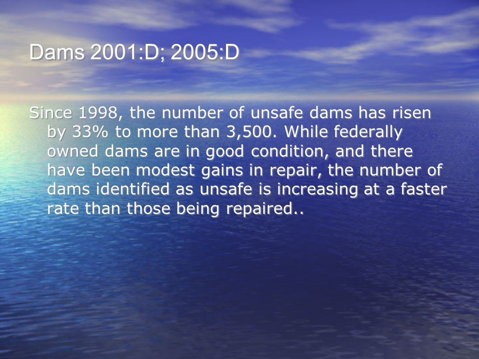 Dams 2001:D; 2005:D Since 1998, the number of unsafe dams has risen by 33% to more than 3,500. While federally owned dams are in good condition, and t