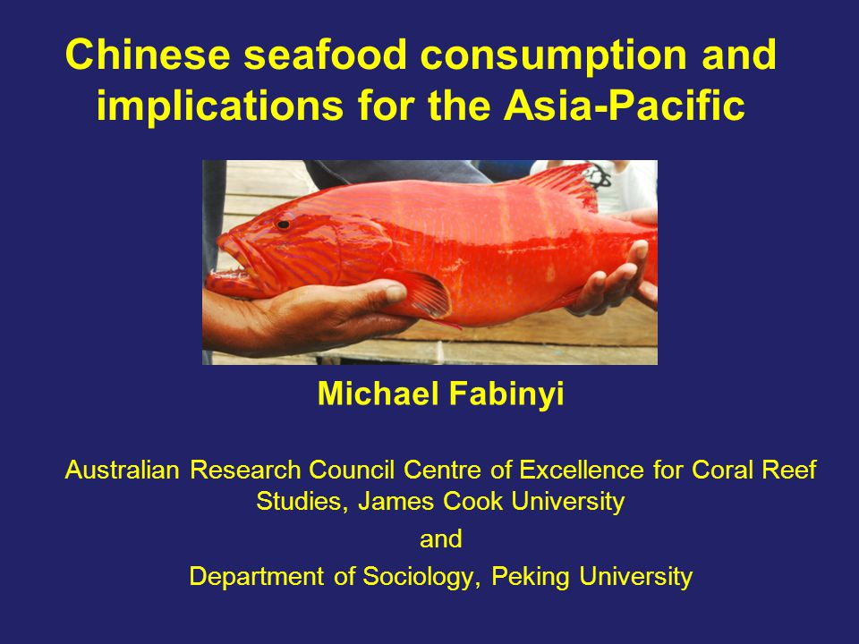 Chinese seafood consumption and implications for the Asia-Pacific Michael Fabinyi Australian Research Council Centre of Excellence for Coral Reef Stud