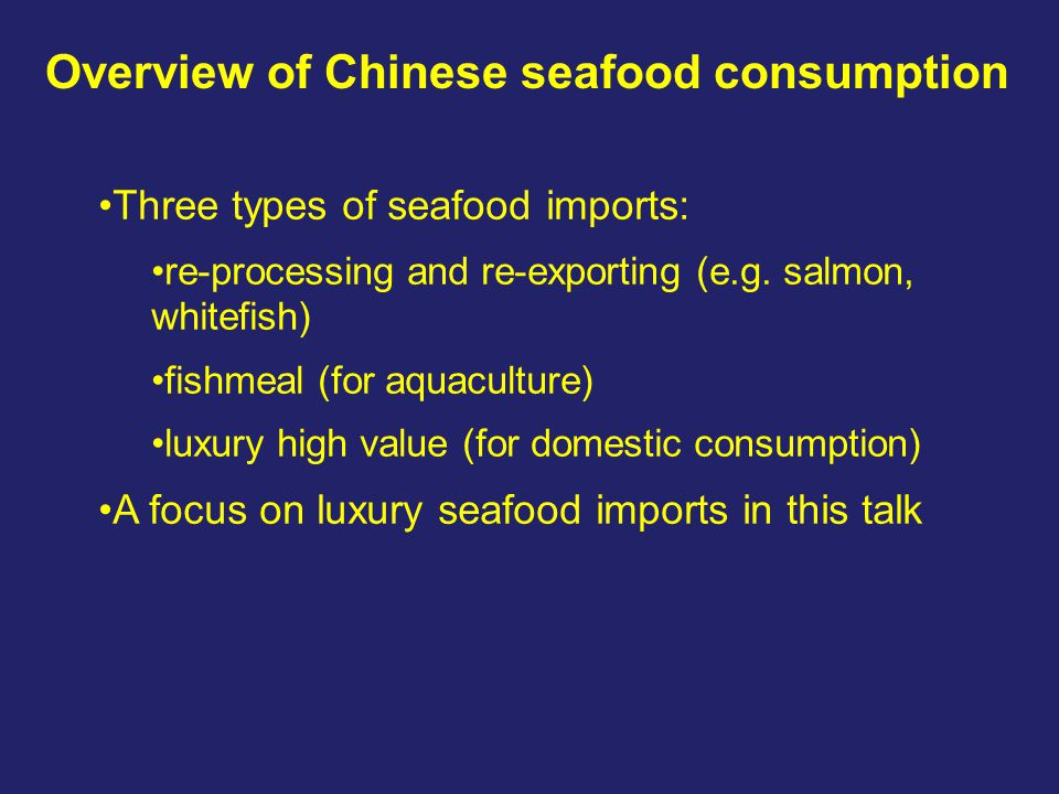Overview of Chinese seafood consumption Three types of seafood imports: re-processing and re-exporting (e.g. salmon, whitefish) fishmeal (for aquacult