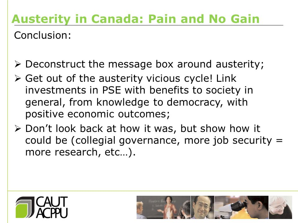 Austerity in Canada: Pain and No Gain Conclusion:  Deconstruct the message box around austerity;  Get out of the austerity vicious cycle.