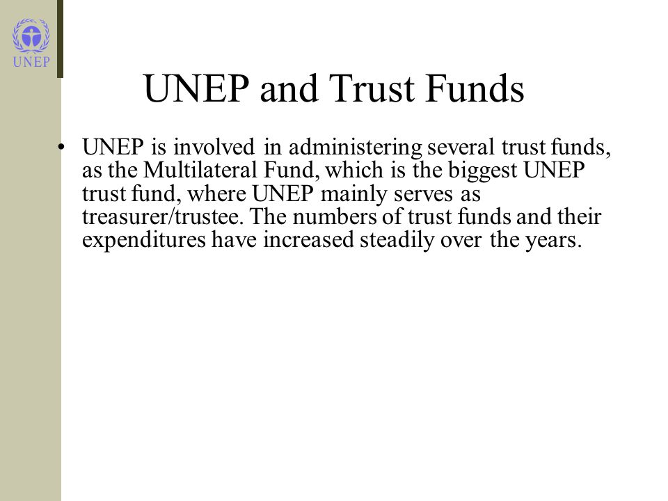 UNEP and Trust Funds From 1992 to 2004, UNEP increased its managing trust funds portfolio from 43 to 74.