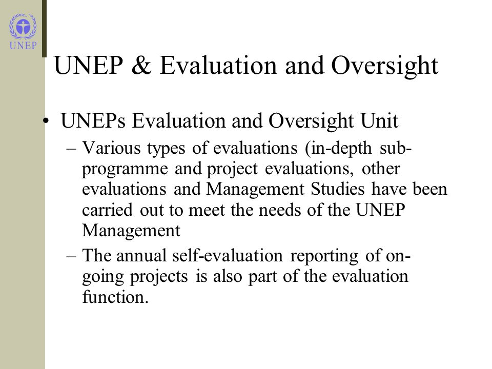 UNEP & Evaluation and Oversight UNEPs Evaluation and Oversight Unit –Various types of evaluations (in-depth sub- programme and project evaluations, other evaluations and Management Studies have been carried out to meet the needs of the UNEP Management –The annual self-evaluation reporting of on- going projects is also part of the evaluation function.