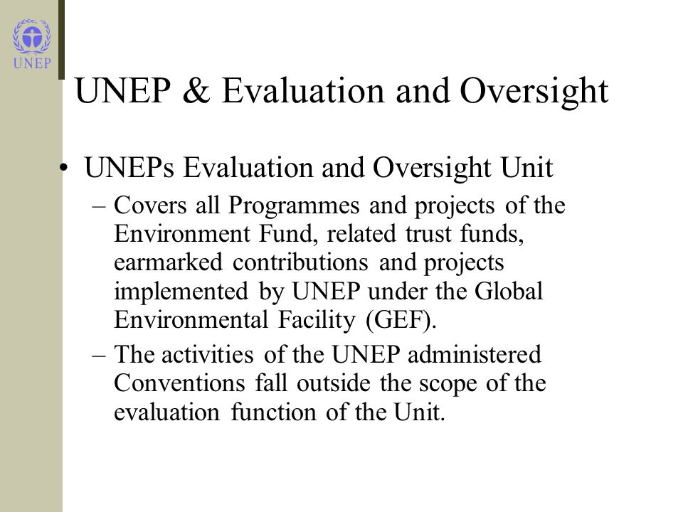 UNEP & Evaluation and Oversight UNEPs Evaluation and Oversight Unit –Covers all Programmes and projects of the Environment Fund, related trust funds, earmarked contributions and projects implemented by UNEP under the Global Environmental Facility (GEF).