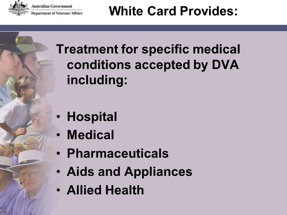 White Card Provides: Treatment for specific medical conditions accepted by DVA including: Hospital Medical Pharmaceuticals Aids and Appliances Allied Health