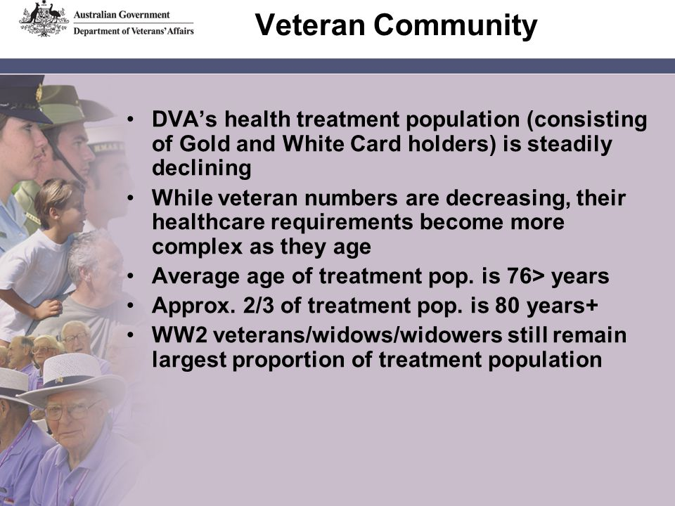 Veteran Community DVA's health treatment population (consisting of Gold and White Card holders) is steadily declining While veteran numbers are decreasing, their healthcare requirements become more complex as they age Average age of treatment pop.
