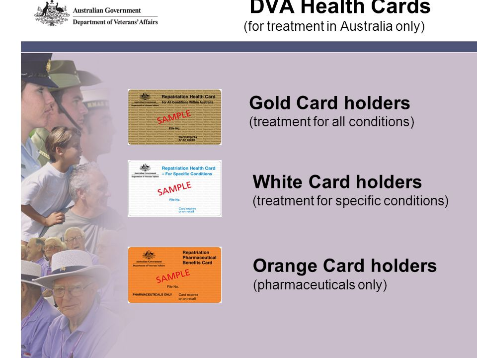 DVA Health Cards (for treatment in Australia only) Gold Card holders (treatment for all conditions) White Card holders (treatment for specific conditions) Orange Card holders (pharmaceuticals only)